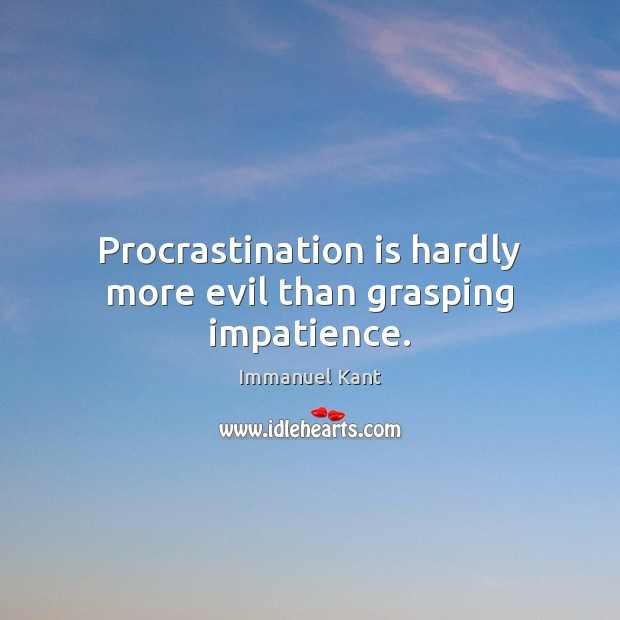 Procrastination is hardly more evil than grasping impatience. Procrastination Quotes Image