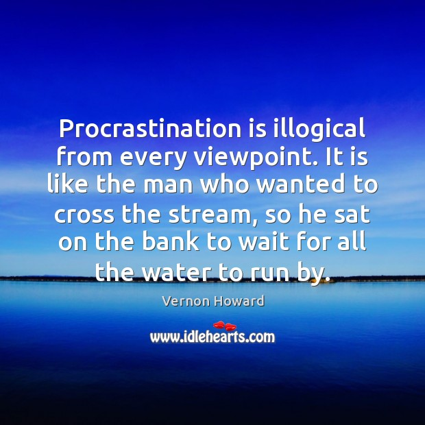 Procrastination is illogical from every viewpoint. It is like the man who Image