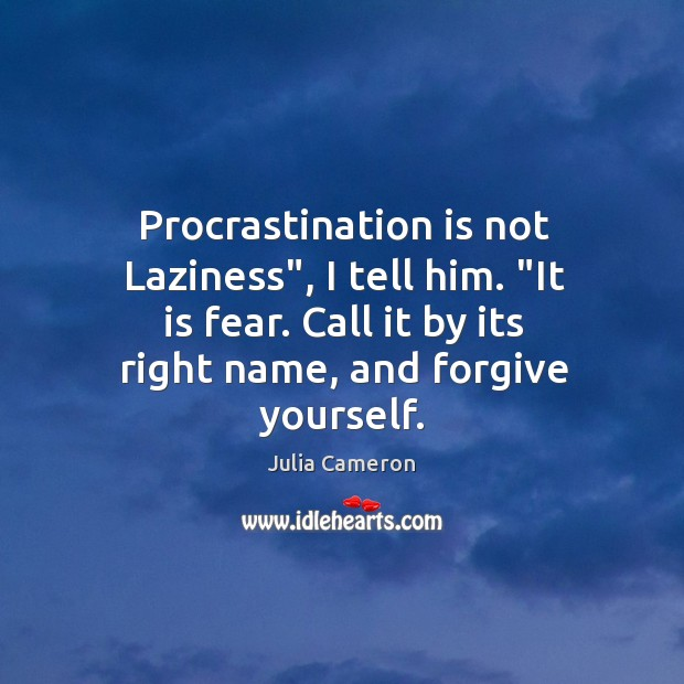 """Procrastination is not Laziness"""", I tell him. """"It is fear. Call it Forgive Yourself Quotes Image"""