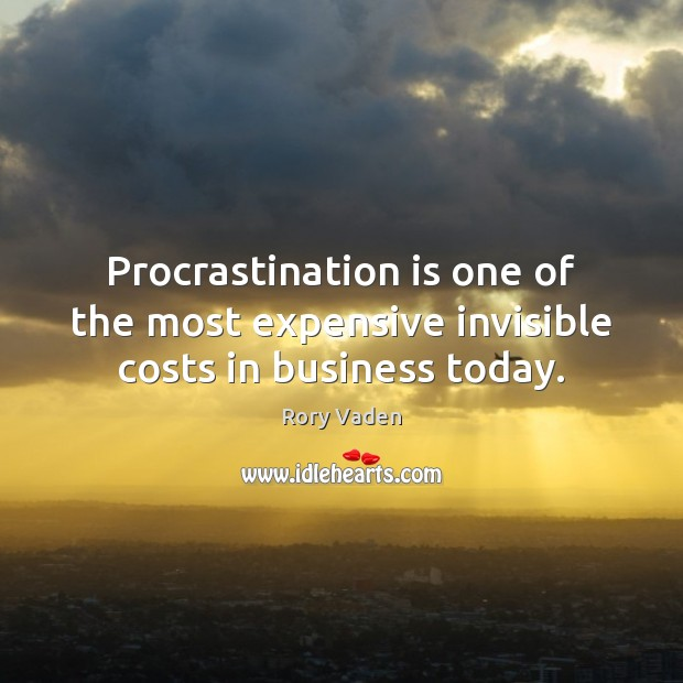 Image, Procrastination is one of the most expensive invisible costs in business today.