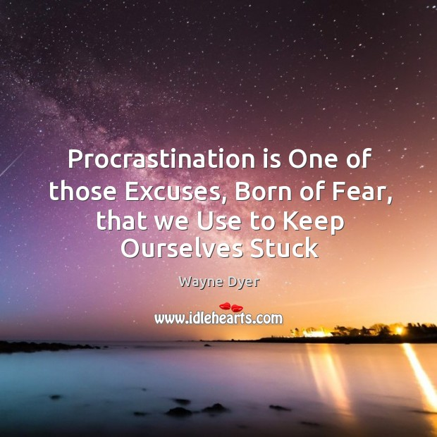 Image, Procrastination is One of those Excuses, Born of Fear, that we Use to Keep Ourselves Stuck