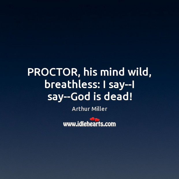 Image, PROCTOR, his mind wild, breathless: I say–I say–God is dead!