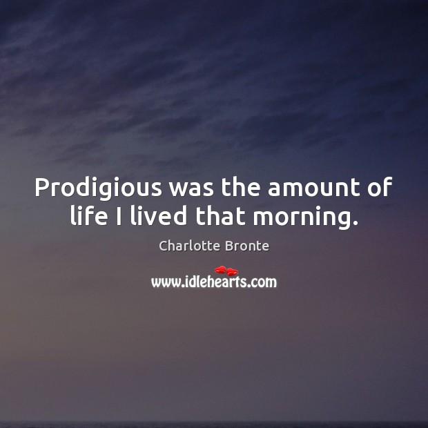 Prodigious was the amount of life I lived that morning. Image
