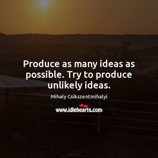 Produce as many ideas as possible. Try to produce unlikely ideas. Mihaly Csikszentmihalyi Picture Quote