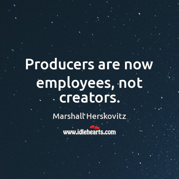 Producers are now employees, not creators. Image