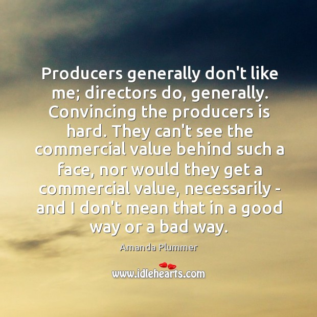 Image, Producers generally don't like me; directors do, generally. Convincing the producers is