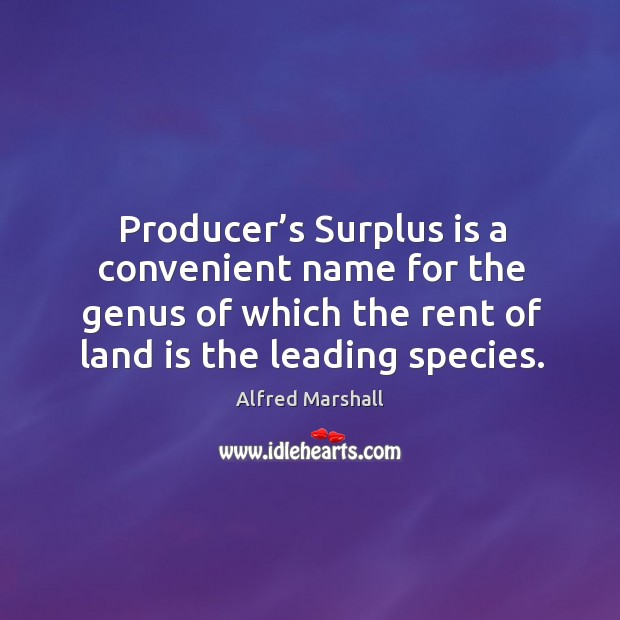 Producer's surplus is a convenient name for the genus of which the rent of land is the leading species. Image