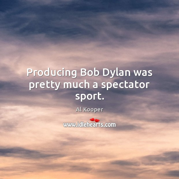 Image, Producing Bob Dylan was pretty much a spectator sport.