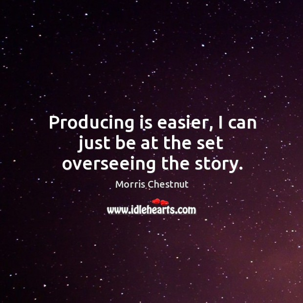Producing is easier, I can just be at the set overseeing the story. Morris Chestnut Picture Quote