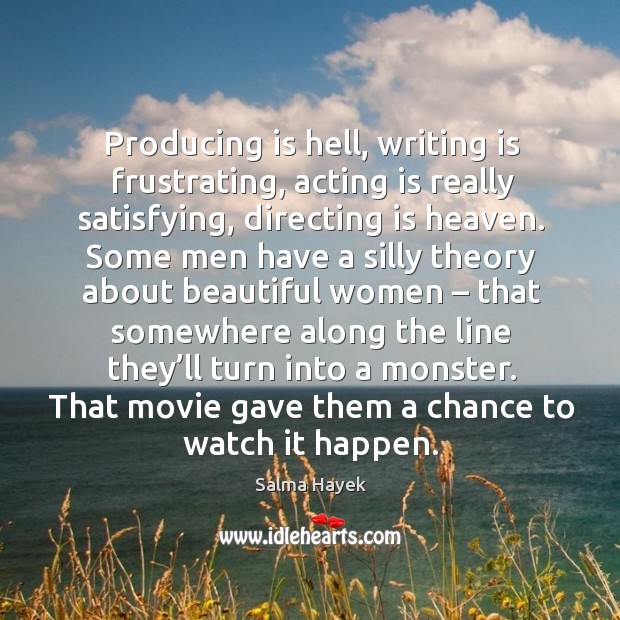 Producing is hell, writing is frustrating, acting is really satisfying, directing is heaven. Image