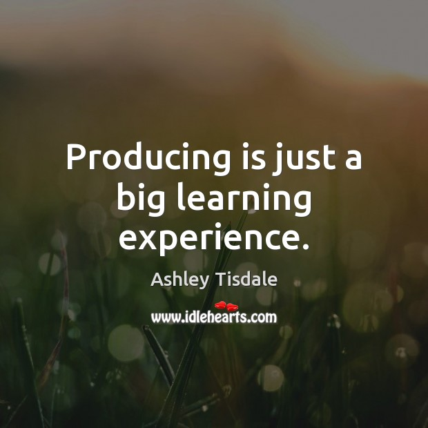 Producing is just a big learning experience. Ashley Tisdale Picture Quote