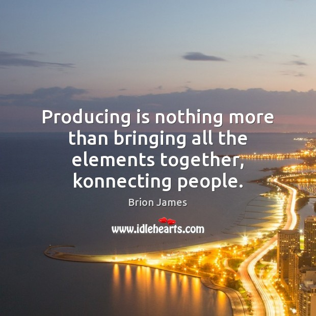 Image, Producing is nothing more than bringing all the elements together, konnecting people.