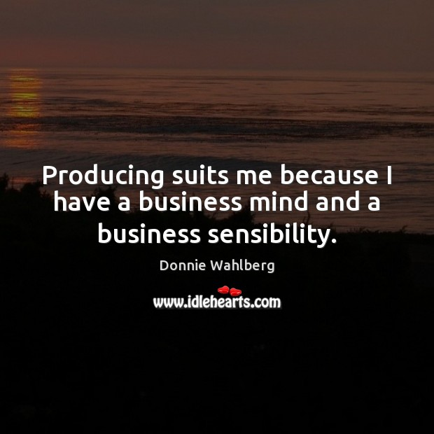 Producing suits me because I have a business mind and a business sensibility. Donnie Wahlberg Picture Quote