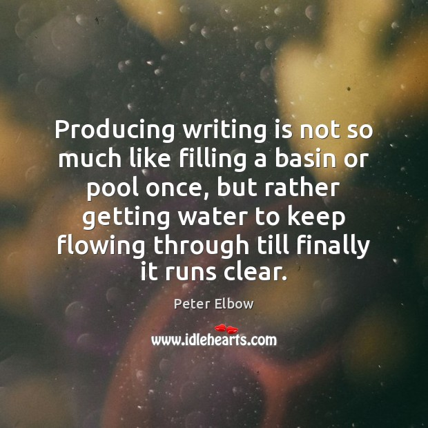 Producing writing is not so much like filling a basin or pool Image