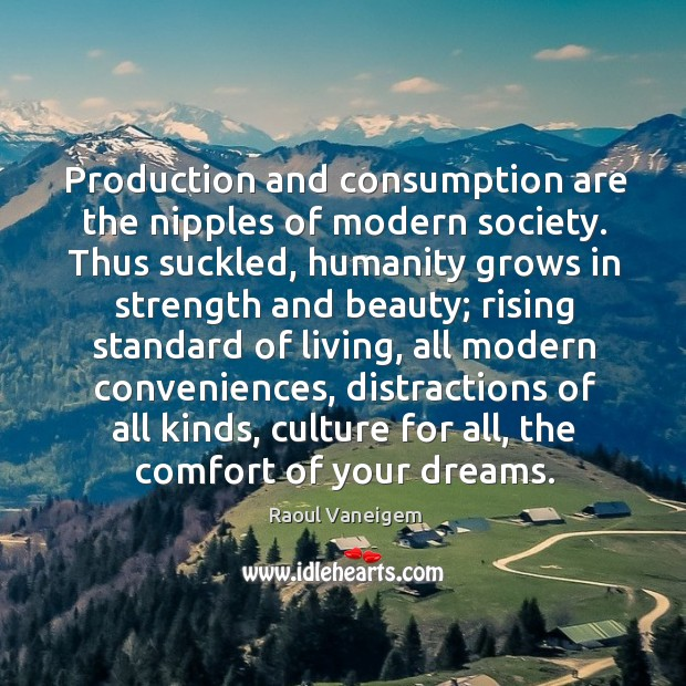 Production and consumption are the nipples of modern society. Thus suckled, humanity Raoul Vaneigem Picture Quote
