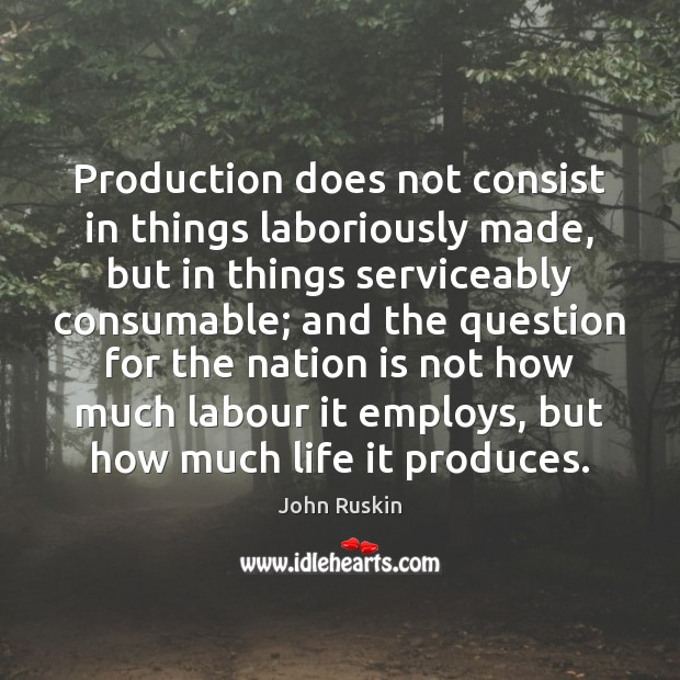 Image, Production does not consist in things laboriously made, but in things serviceably