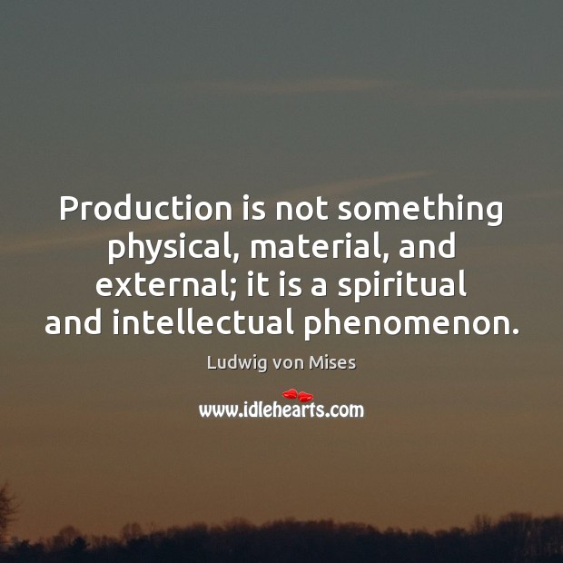 Production is not something physical, material, and external; it is a spiritual Ludwig von Mises Picture Quote