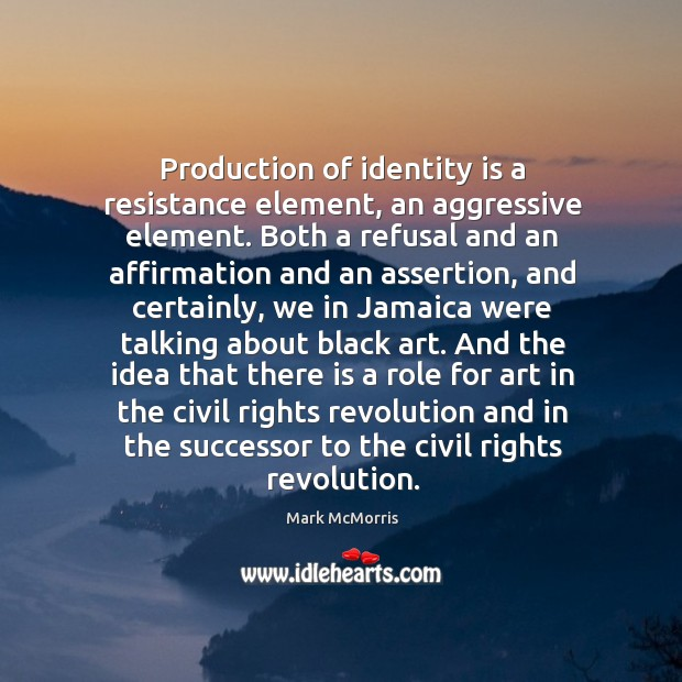 Production of identity is a resistance element, an aggressive element. Both a Image