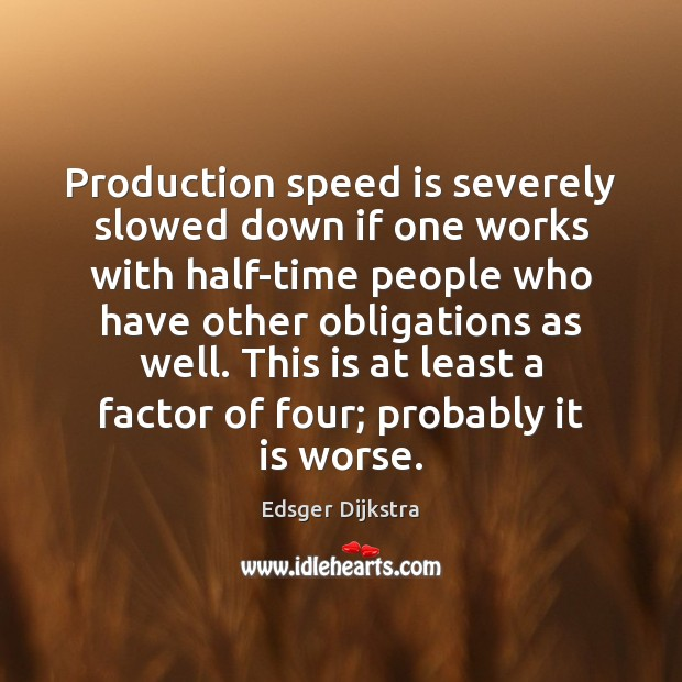 Production speed is severely slowed down if one works with half-time people Edsger Dijkstra Picture Quote