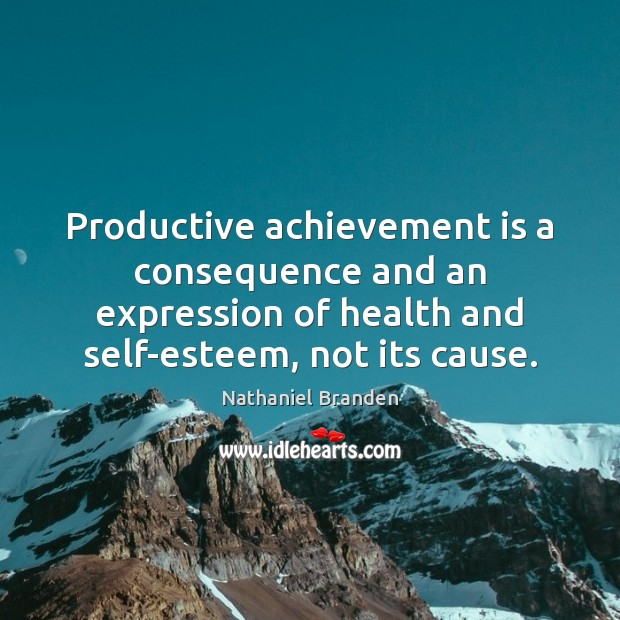 Productive achievement is a consequence and an expression of health and self-esteem, Nathaniel Branden Picture Quote