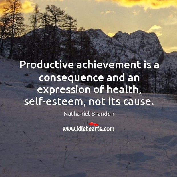 Image, Productive achievement is a consequence and an expression of health, self-esteem, not its cause.