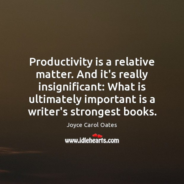 Productivity is a relative matter. And it's really insignificant: What is ultimately Joyce Carol Oates Picture Quote
