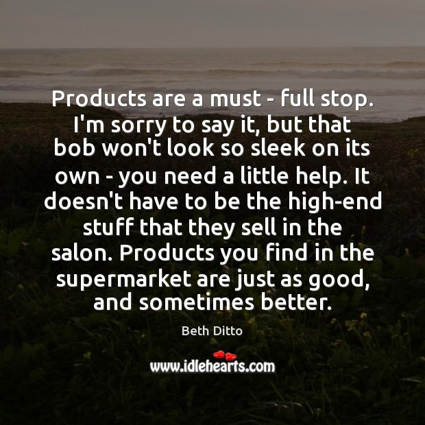 Products are a must – full stop. I'm sorry to say it, Beth Ditto Picture Quote