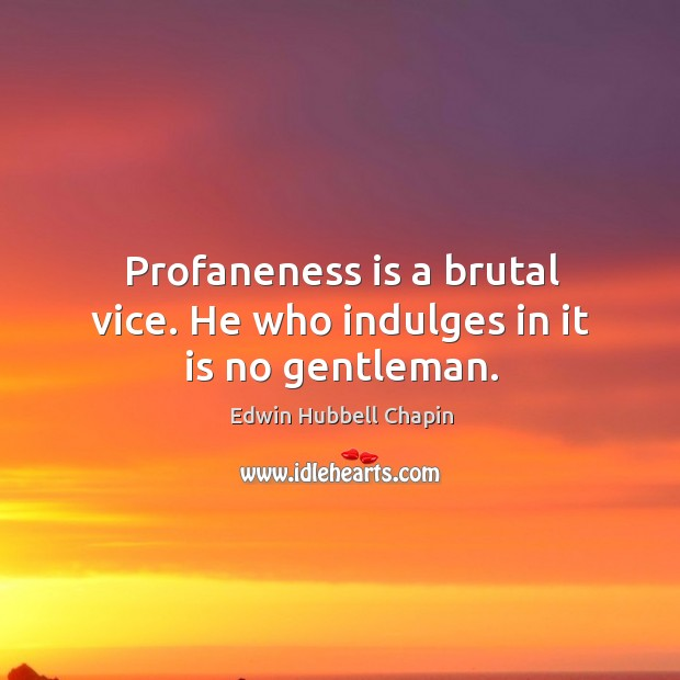 Profaneness is a brutal vice. He who indulges in it is no gentleman. Edwin Hubbell Chapin Picture Quote