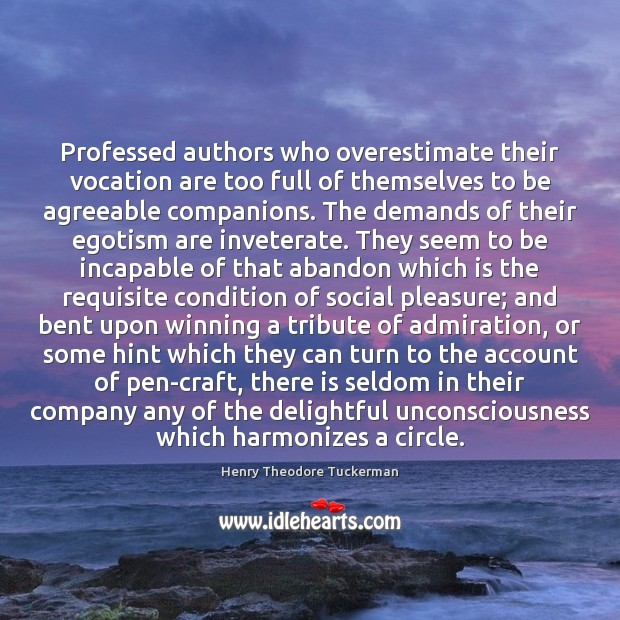 Professed authors who overestimate their vocation are too full of themselves to Henry Theodore Tuckerman Picture Quote