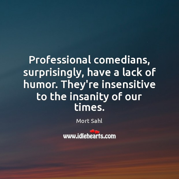 Professional comedians, surprisingly, have a lack of humor. They're insensitive to the Image