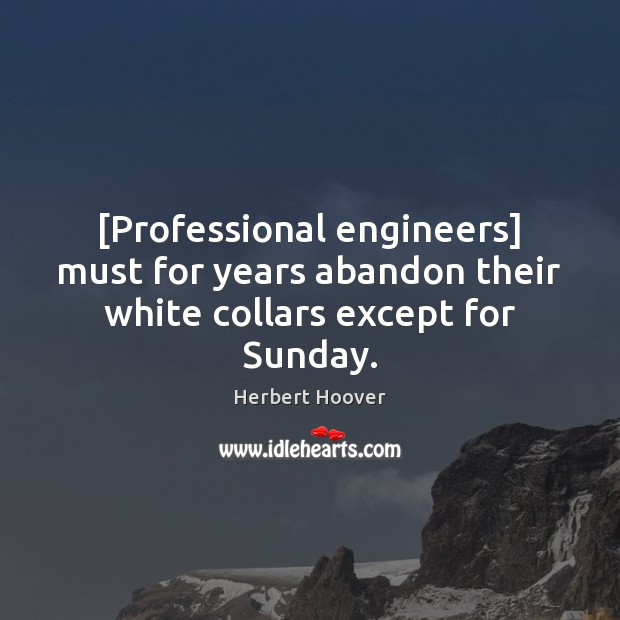 [Professional engineers] must for years abandon their white collars except for Sunday. Herbert Hoover Picture Quote