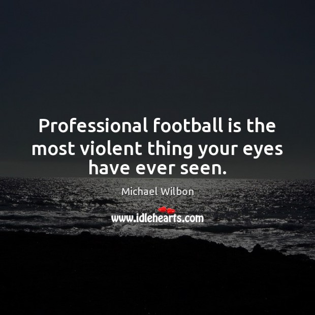 Image, Professional football is the most violent thing your eyes have ever seen.