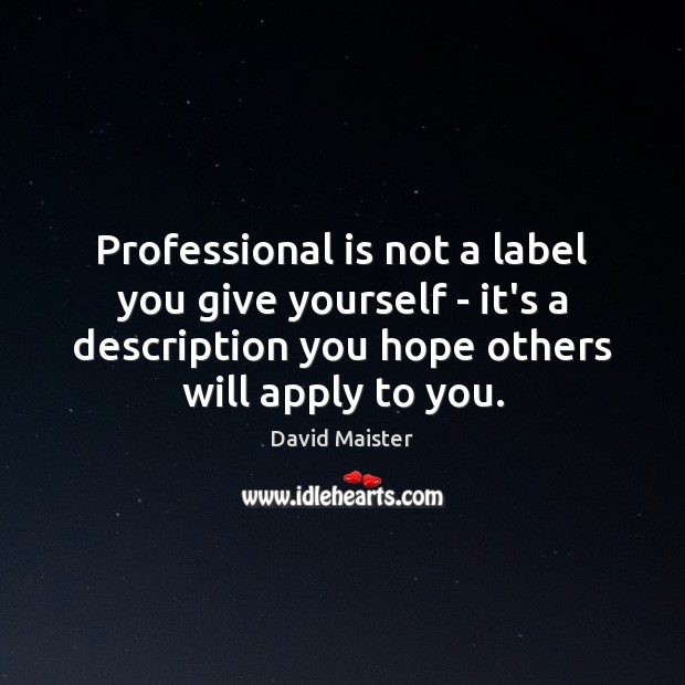 Professional is not a label you give yourself – it's a description David Maister Picture Quote