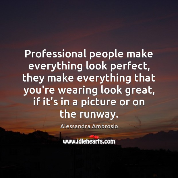 Professional people make everything look perfect, they make everything that you're wearing Image