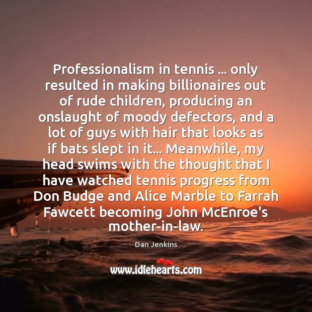 Professionalism in tennis … only resulted in making billionaires out of rude children, Dan Jenkins Picture Quote