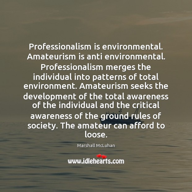Professionalism is environmental. Amateurism is anti environmental. Professionalism merges the individual into Marshall McLuhan Picture Quote