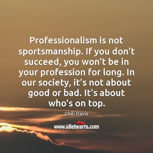 Professionalism is not sportsmanship. If you don't succeed, you won't be in Image
