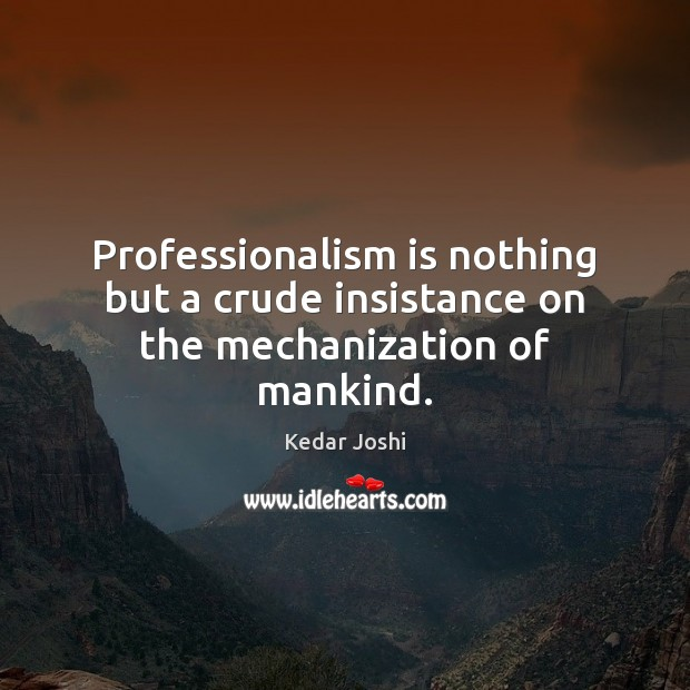 Professionalism is nothing but a crude insistance on the mechanization of mankind. Kedar Joshi Picture Quote