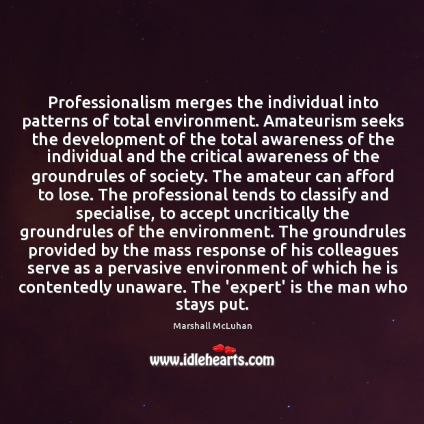 Professionalism merges the individual into patterns of total environment. Amateurism seeks the Image