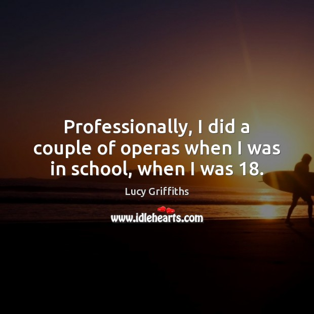 Professionally, I did a couple of operas when I was in school, when I was 18. Image