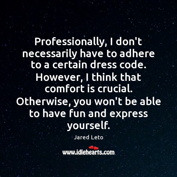 Professionally, I don't necessarily have to adhere to a certain dress code. Image