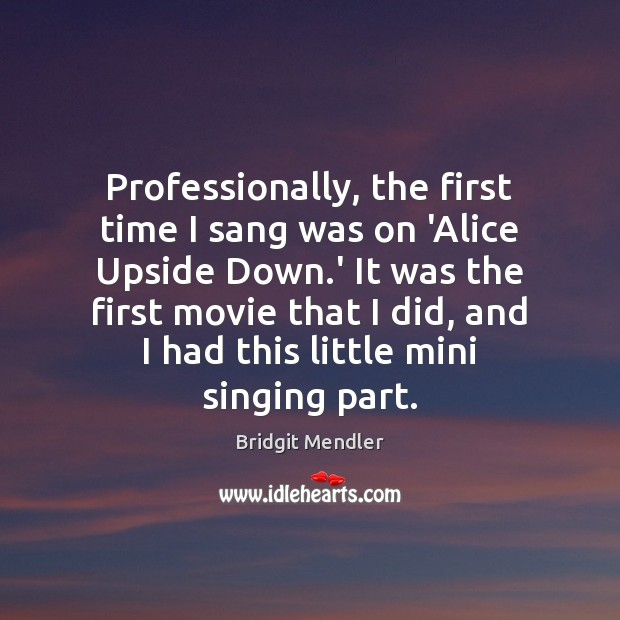 Professionally, the first time I sang was on 'Alice Upside Down.' Image