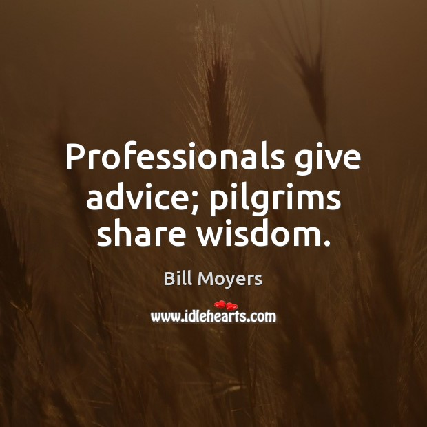 Professionals give advice; pilgrims share wisdom. Bill Moyers Picture Quote
