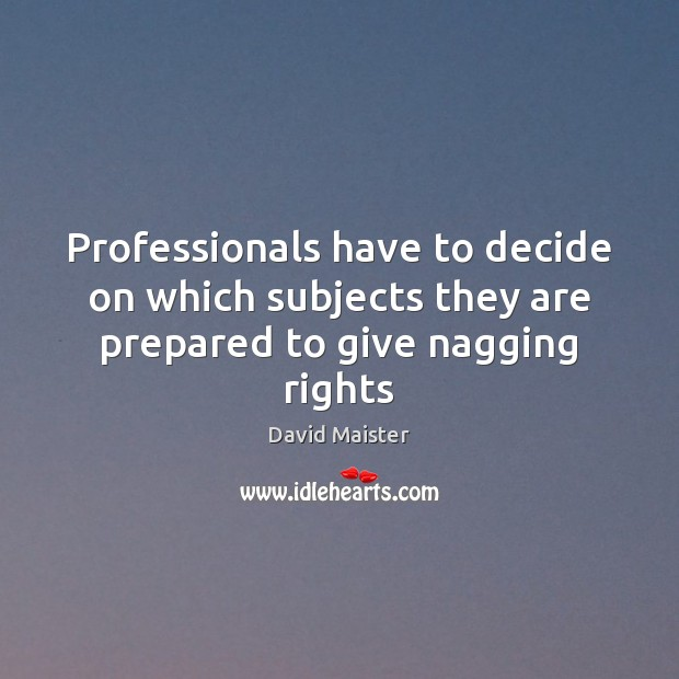 Professionals have to decide on which subjects they are prepared to give nagging rights David Maister Picture Quote
