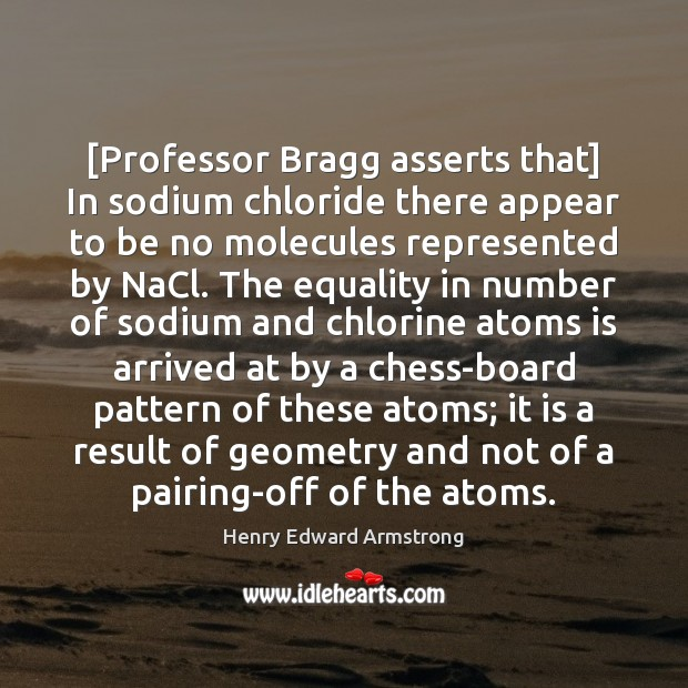 [Professor Bragg asserts that] In sodium chloride there appear to be no Image
