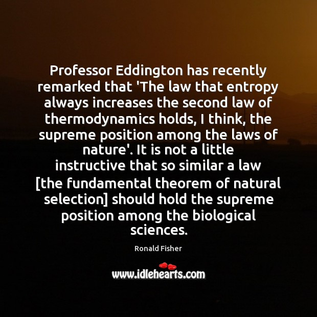 Professor Eddington has recently remarked that 'The law that entropy always increases Ronald Fisher Picture Quote