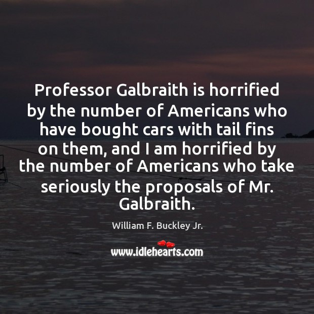 Professor Galbraith is horrified by the number of Americans who have bought William F. Buckley Jr. Picture Quote