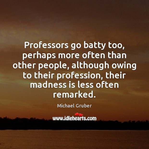 Professors go batty too, perhaps more often than other people, although owing Image