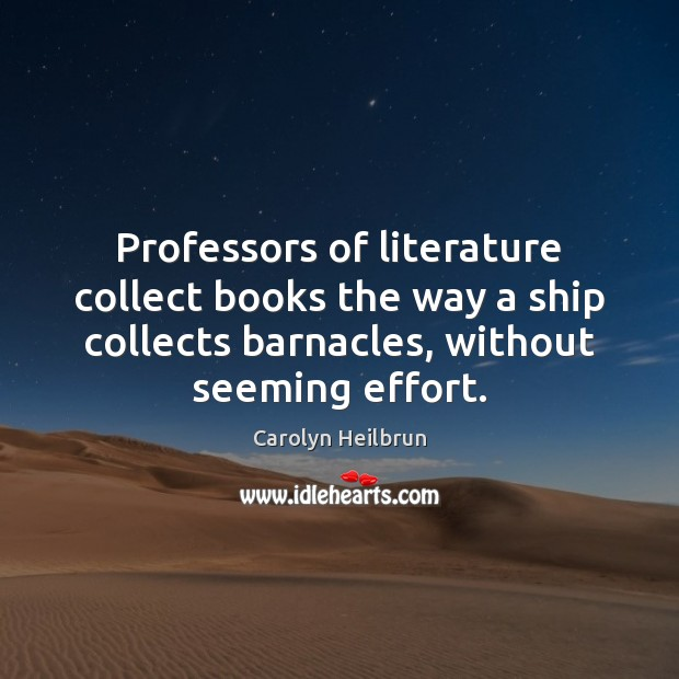 Image, Professors of literature collect books the way a ship collects barnacles, without