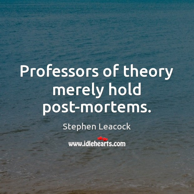 Professors of theory merely hold post-mortems. Stephen Leacock Picture Quote